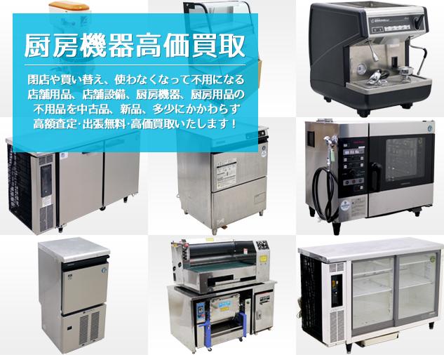 厨房機器高価買取 閉店や買い替え、使わなくなって不用になる店舗用品、店舗設備、厨房機器、厨房用品の不用品を中古品、新品、多少にかかわらず高額査定・出張無料・高価買取いたします!